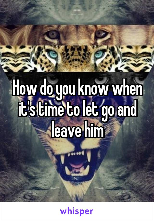 How do you know when it's time to let go and leave him