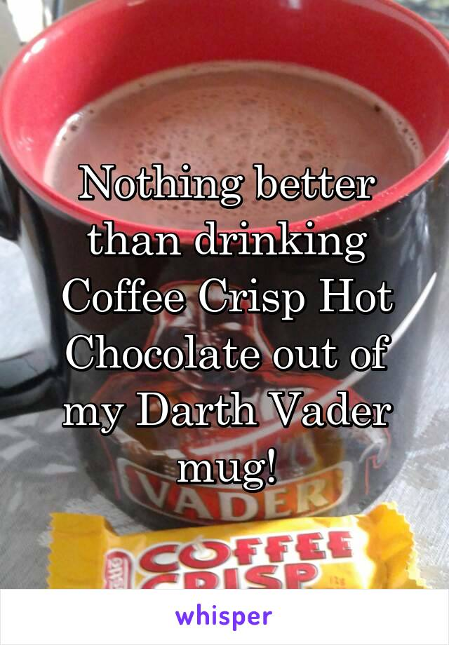 Nothing better than drinking Coffee Crisp Hot Chocolate out of my Darth Vader mug!