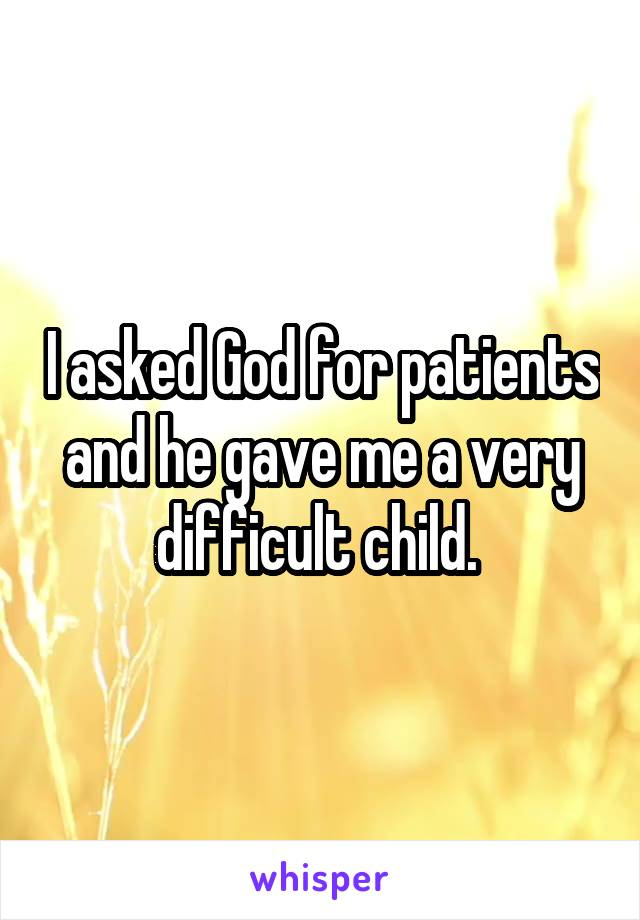 I asked God for patients and he gave me a very difficult child.