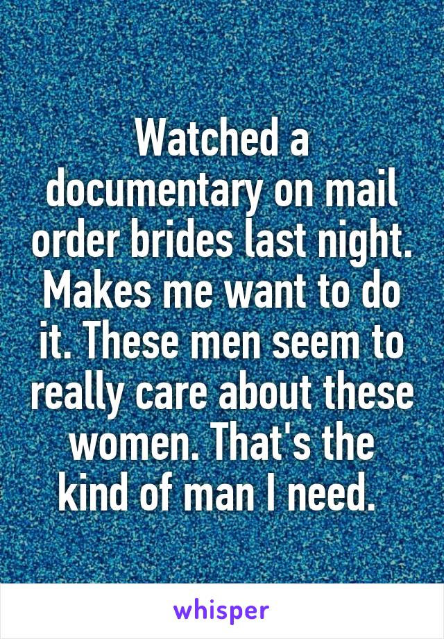 Watched a documentary on mail order brides last night. Makes me want to do it. These men seem to really care about these women. That's the kind of man I need.