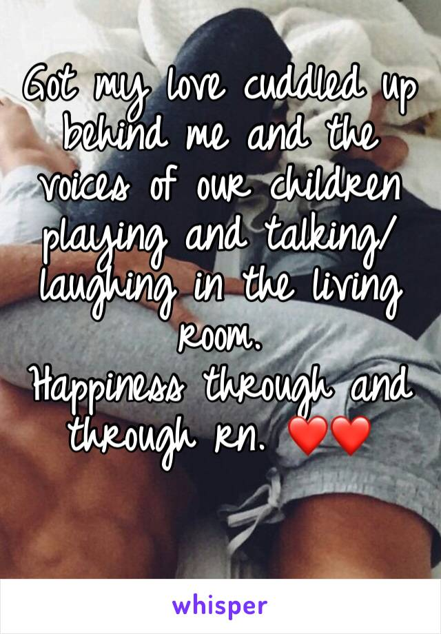 Got my love cuddled up behind me and the voices of our children playing and talking/laughing in the living room.  Happiness through and through rn. ❤️❤️