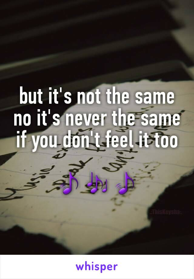 but it's not the same no it's never the same if you don't feel it too  🎵🎶🎵