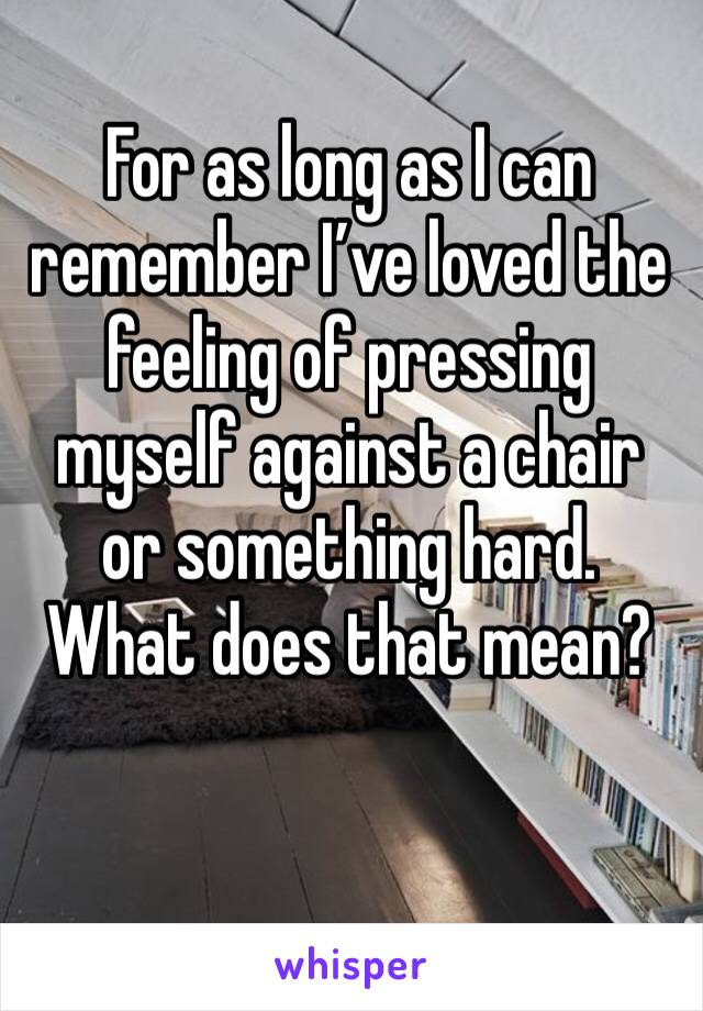 For as long as I can remember I've loved the feeling of pressing myself against a chair or something hard. What does that mean?