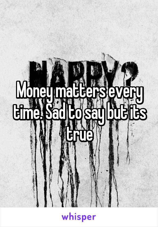 Money matters every time. Sad to say but its true