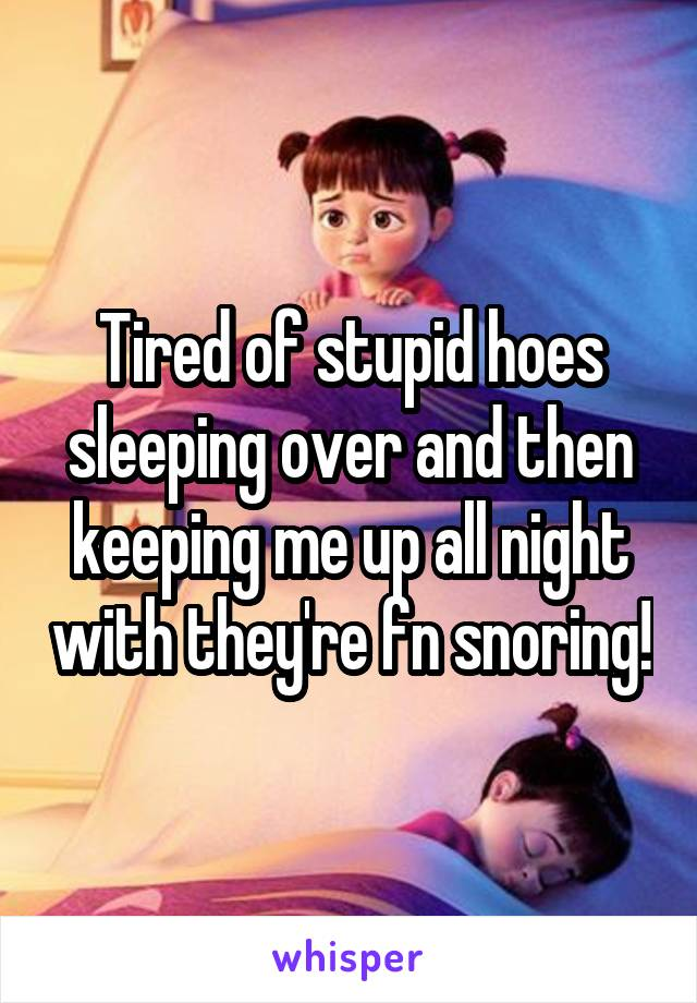 Tired of stupid hoes sleeping over and then keeping me up all night with they're fn snoring!