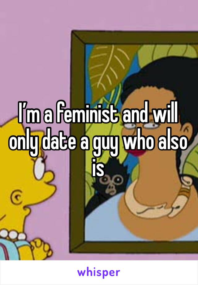 I'm a feminist and will only date a guy who also is