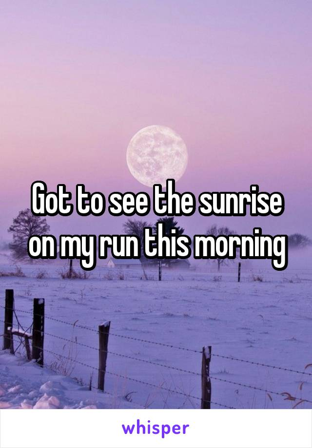 Got to see the sunrise on my run this morning
