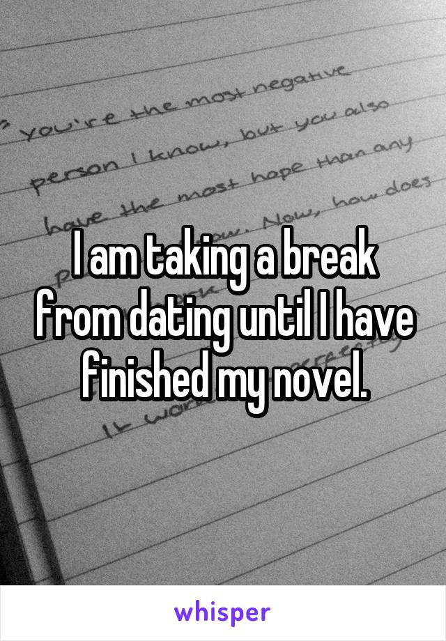 I am taking a break from dating until I have finished my novel.