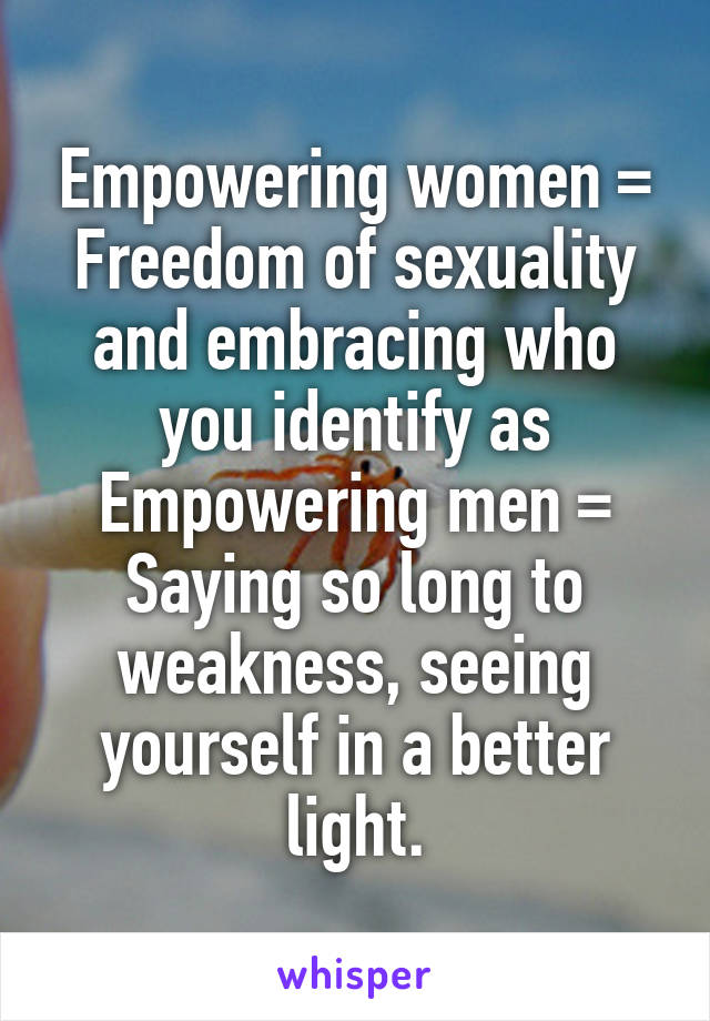 Empowering women = Freedom of sexuality and embracing who you identify as Empowering men = Saying so long to weakness, seeing yourself in a better light.
