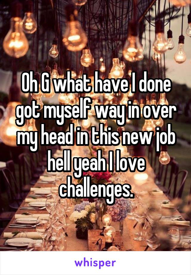 Oh G what have I done got myself way in over my head in this new job hell yeah I love challenges.