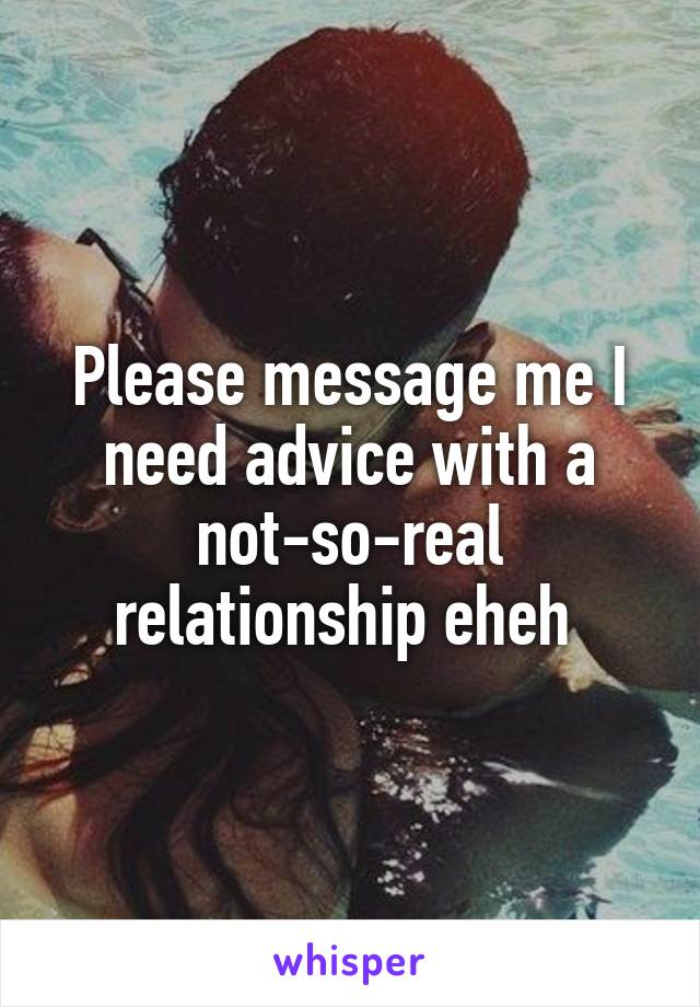 Please message me I need advice with a not-so-real relationship eheh