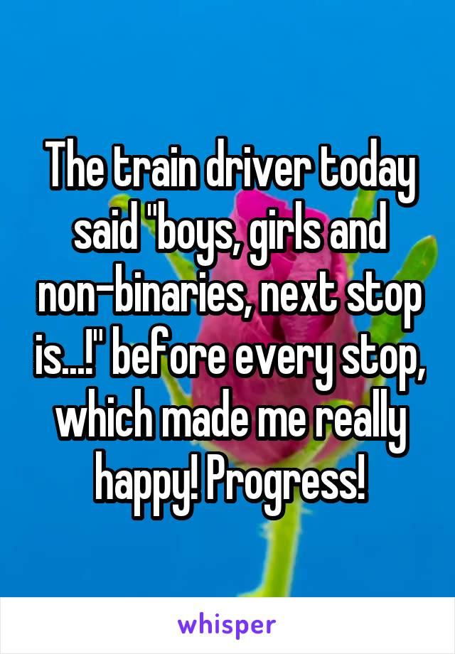 "The train driver today said ""boys, girls and non-binaries, next stop is...!"" before every stop, which made me really happy! Progress!"