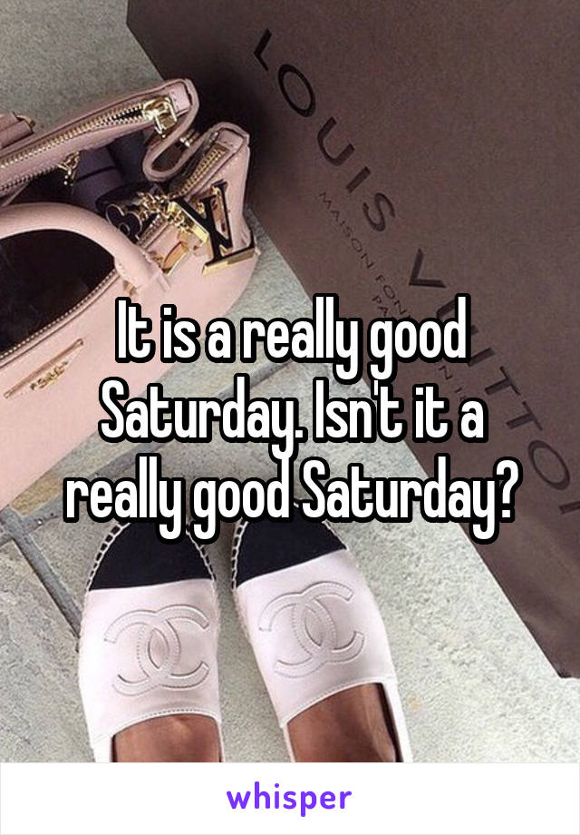 It is a really good Saturday. Isn't it a really good Saturday?