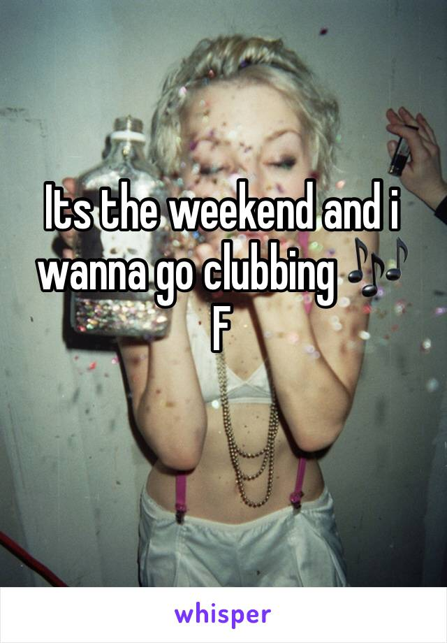 Its the weekend and i wanna go clubbing 🎶 F