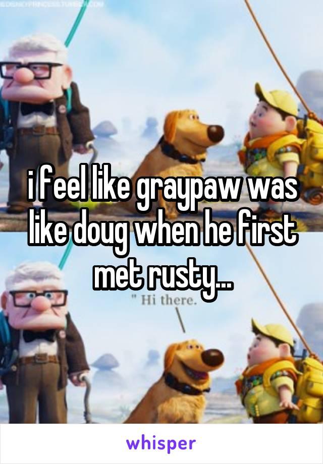 i feel like graypaw was like doug when he first met rusty...