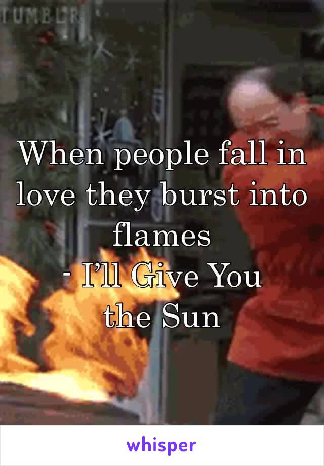 When people fall in love they burst into flames - I'll Give You the Sun