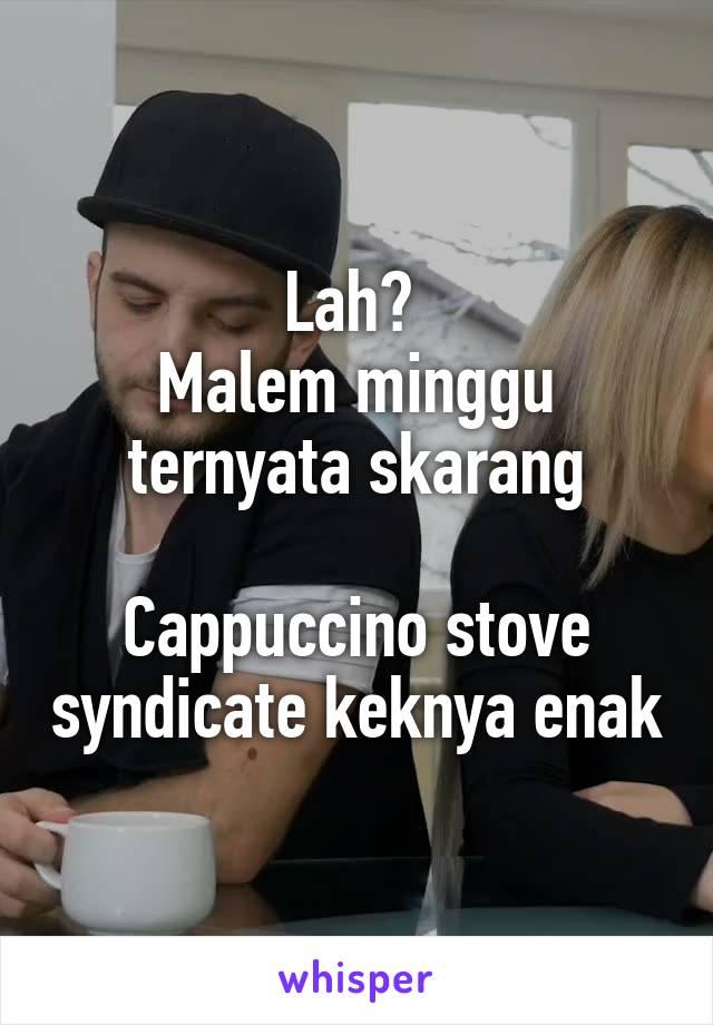 Lah?  Malem minggu ternyata skarang  Cappuccino stove syndicate keknya enak