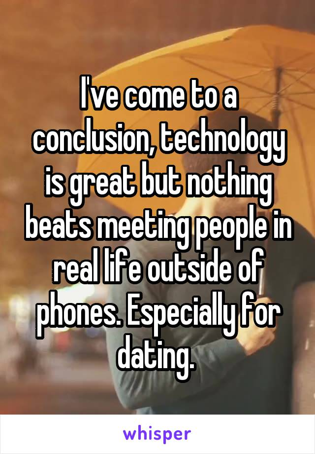 I've come to a conclusion, technology is great but nothing beats meeting people in real life outside of phones. Especially for dating.