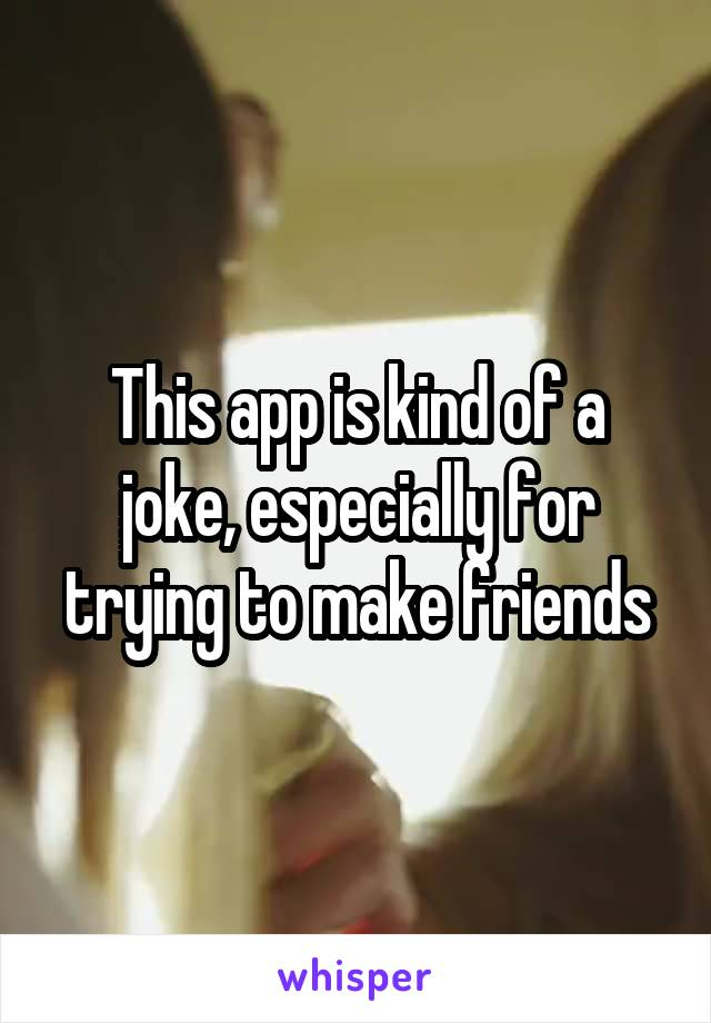 This app is kind of a joke, especially for trying to make friends