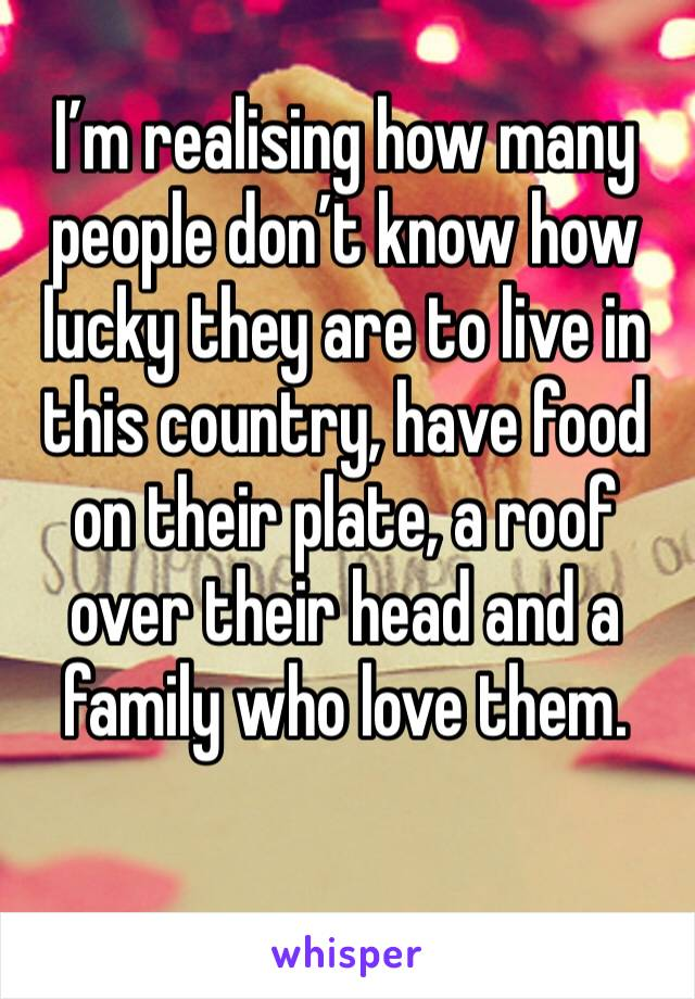 I'm realising how many people don't know how lucky they are to live in this country, have food on their plate, a roof over their head and a family who love them.