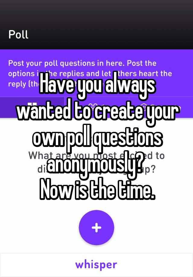 Have you always wanted to create your own poll questions anonymously?  Now is the time.