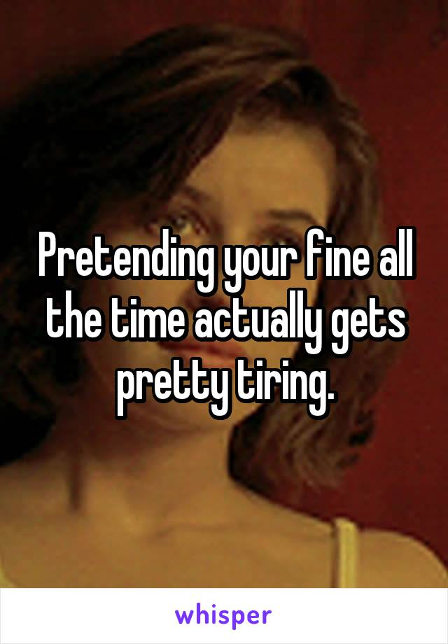 Pretending your fine all the time actually gets pretty tiring.