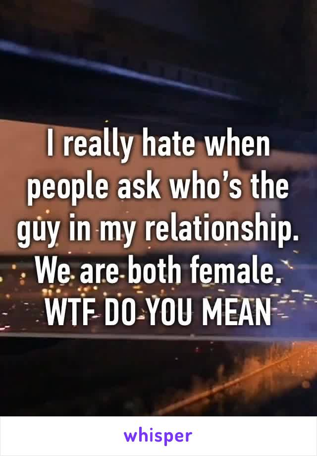 I really hate when people ask who's the guy in my relationship. We are both female. WTF DO YOU MEAN
