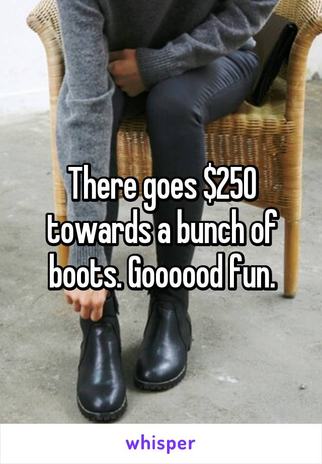 There goes $250 towards a bunch of boots. Goooood fun.