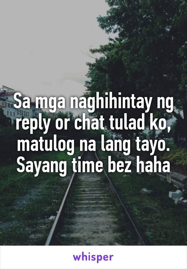 Sa mga naghihintay ng reply or chat tulad ko, matulog na lang tayo. Sayang time bez haha