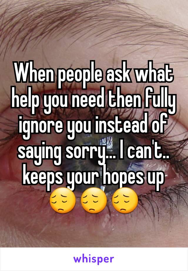 When people ask what help you need then fully ignore you instead of saying sorry... I can't..  keeps your hopes up😔😔😔