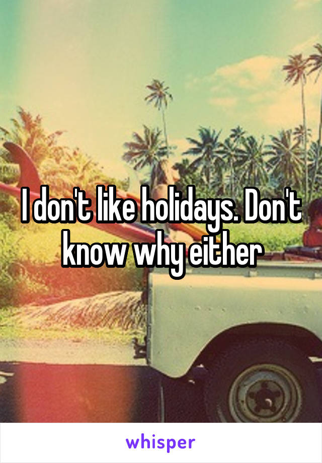 I don't like holidays. Don't know why either