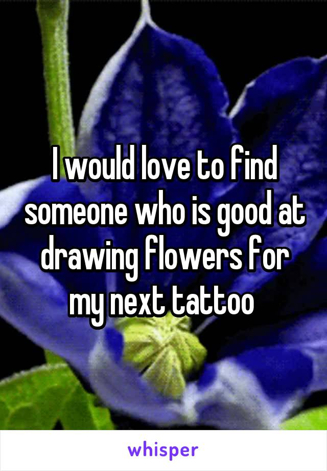 I would love to find someone who is good at drawing flowers for my next tattoo