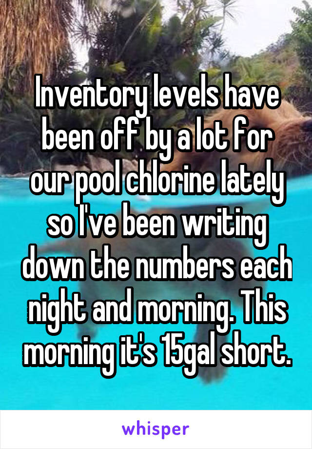 Inventory levels have been off by a lot for our pool chlorine lately so I've been writing down the numbers each night and morning. This morning it's 15gal short.