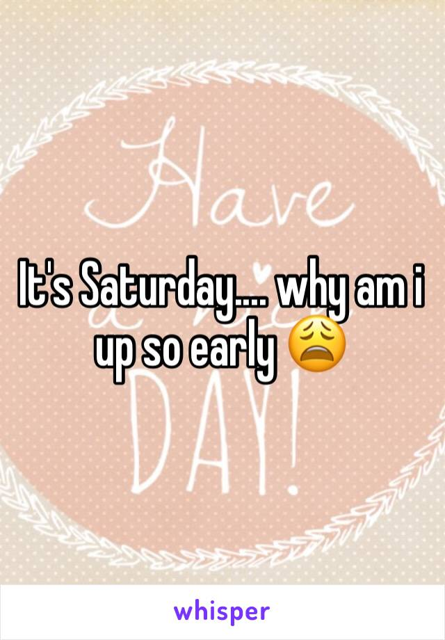 It's Saturday.... why am i up so early 😩