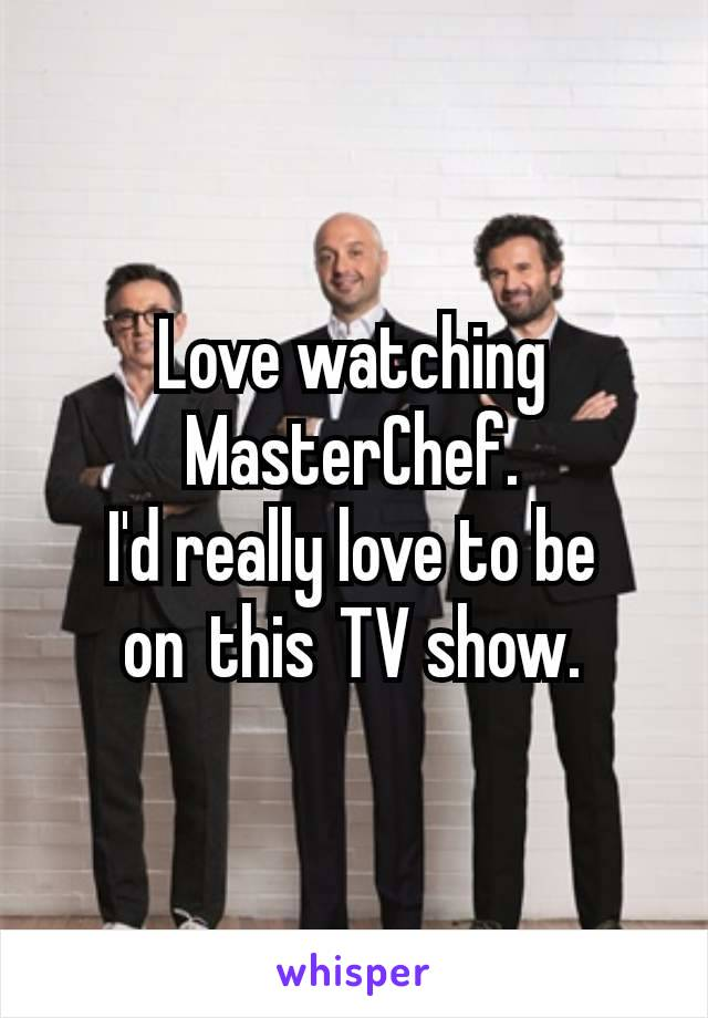 Love watching MasterChef. I'd really love to be onthisTV show.