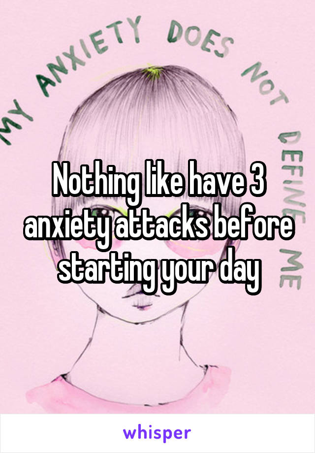 Nothing like have 3 anxiety attacks before starting your day