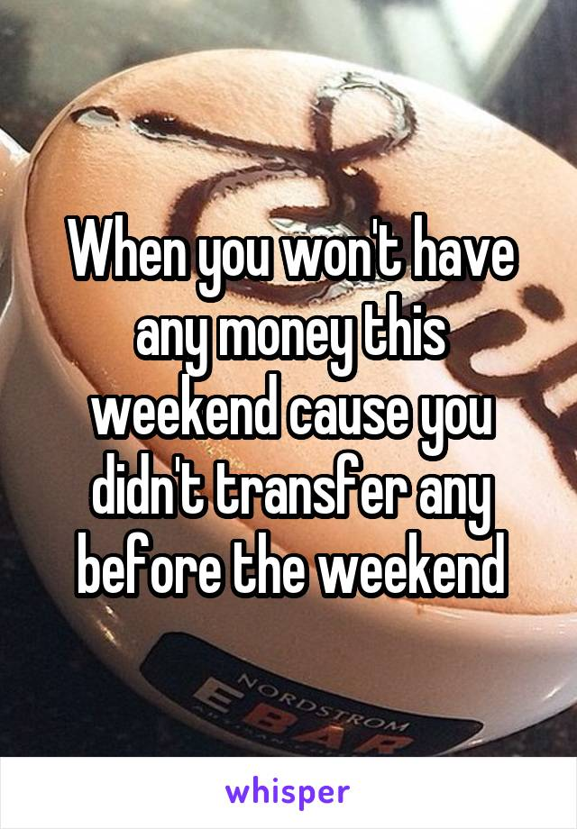 When you won't have any money this weekend cause you didn't transfer any before the weekend