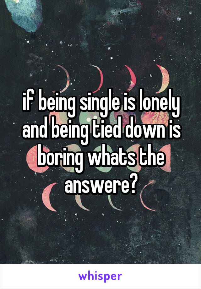 if being single is lonely and being tied down is boring whats the answere?
