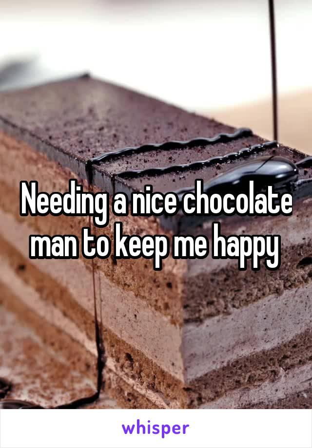 Needing a nice chocolate man to keep me happy