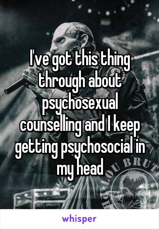 I've got this thing through about psychosexual counselling and I keep getting psychosocial in my head