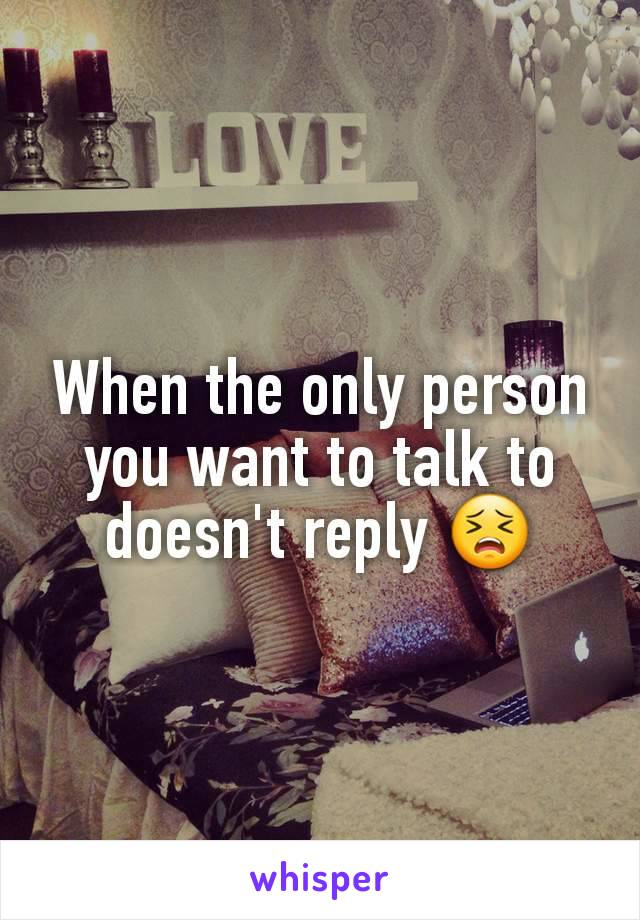 When the only person you want to talk to doesn't reply 😣