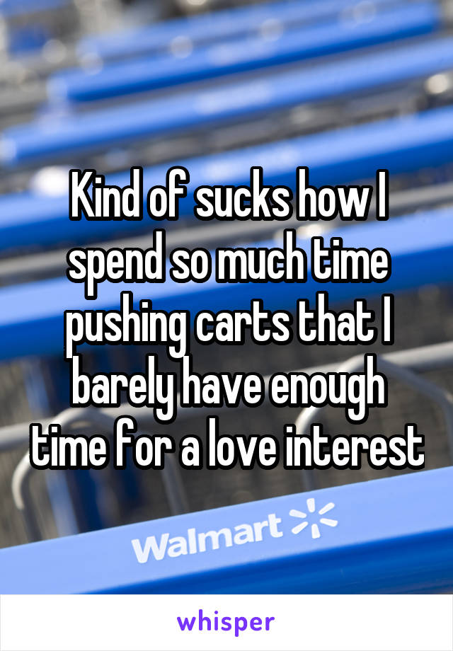 Kind of sucks how I spend so much time pushing carts that I barely have enough time for a love interest