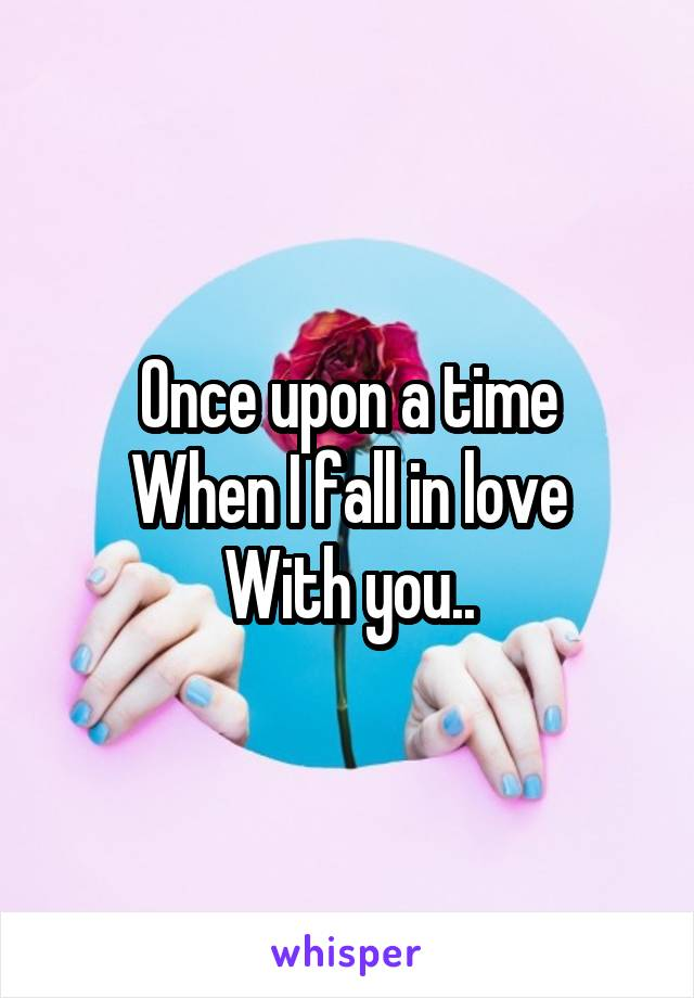 Once upon a time When I fall in love With you..
