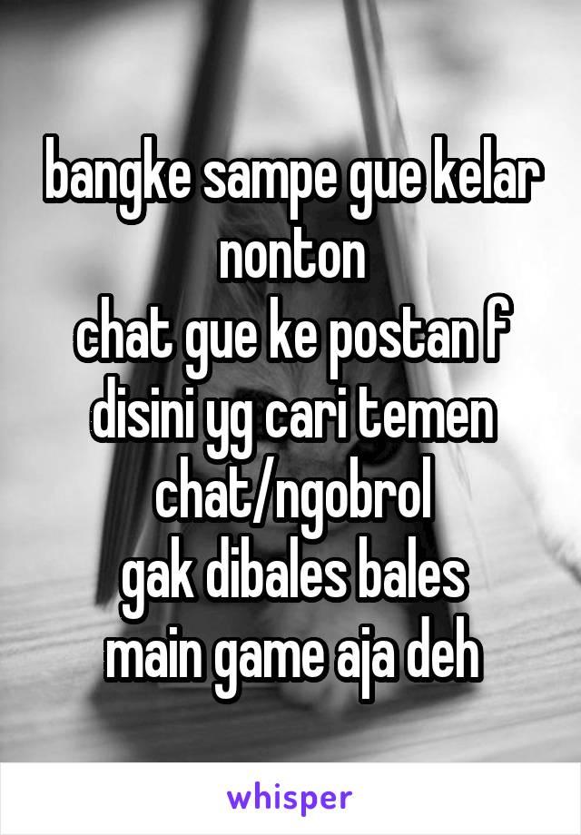 bangke sampe gue kelar nonton chat gue ke postan f disini yg cari temen chat/ngobrol gak dibales bales main game aja deh