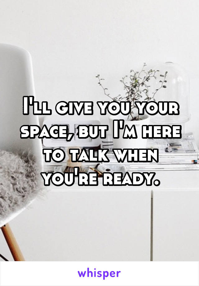 I'll give you your space, but I'm here to talk when you're ready.
