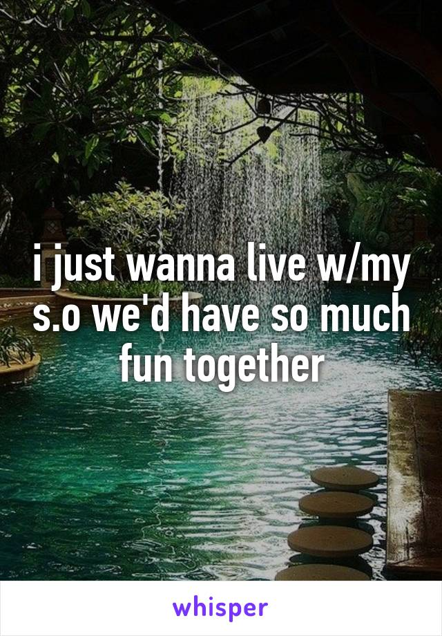 i just wanna live w/my s.o we'd have so much fun together
