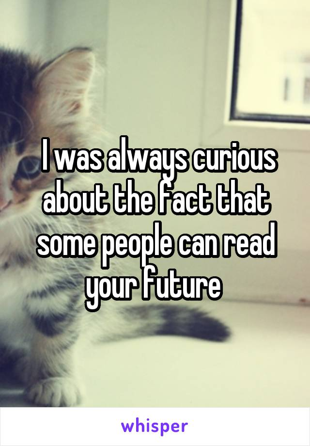 I was always curious about the fact that some people can read your future