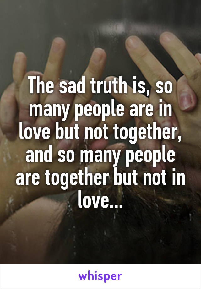 The sad truth is, so many people are in love but not together, and so many people are together but not in love...