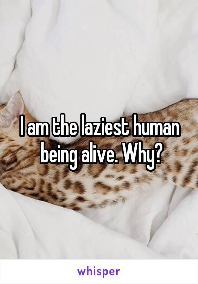 I am the laziest human  being alive. Why?