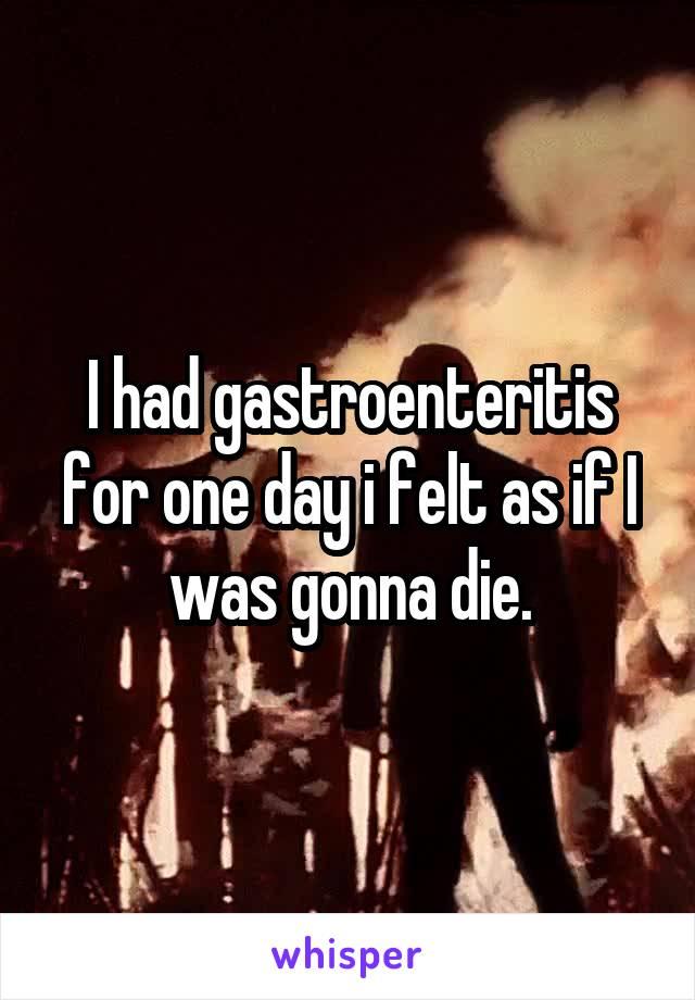 I had gastroenteritis for one day i felt as if I was gonna die.
